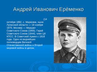 Андрей Иванович Ерёменко Андре́й Ива́нович Ерёменко (14 октября 1892, с. Марк