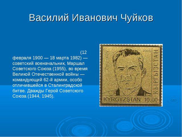 Василий Иванович Чуйков Васи́лий Ива́нович Чуйко́в (12 февраля 1900— 18 март...