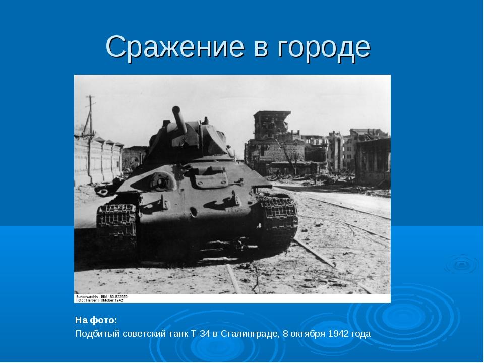 Сражение в городе На фото: Подбитый советский танк Т-34 в Сталинграде, 8 октя...