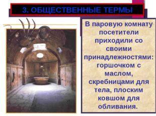 3. ОБЩЕСТВЕННЫЕ ТЕРМЫ В паровую комнату посетители приходили со своими принад