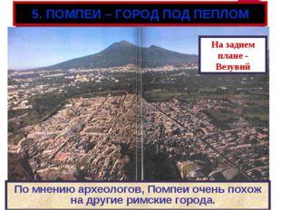 5. ПОМПЕИ – ГОРОД ПОД ПЕПЛОМ По мнению археологов, Помпеи очень похож на друг
