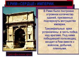 1.РИМ-«СЕРДЦЕ» ИМПЕРИИ. В Риме было построено огромное количество зданий, пр
