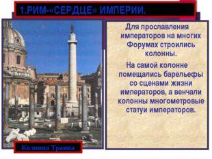 1.РИМ-«СЕРДЦЕ» ИМПЕРИИ. Для прославления императоров на многих Форумах строи