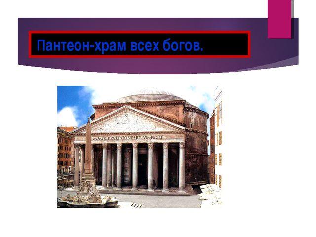 Пантеон-храм всех богов.