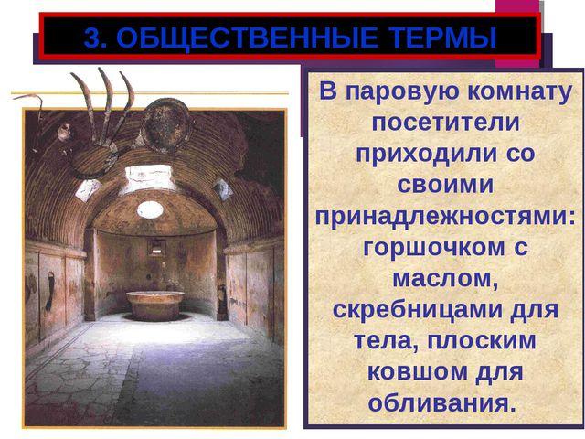 3. ОБЩЕСТВЕННЫЕ ТЕРМЫ В паровую комнату посетители приходили со своими принад...