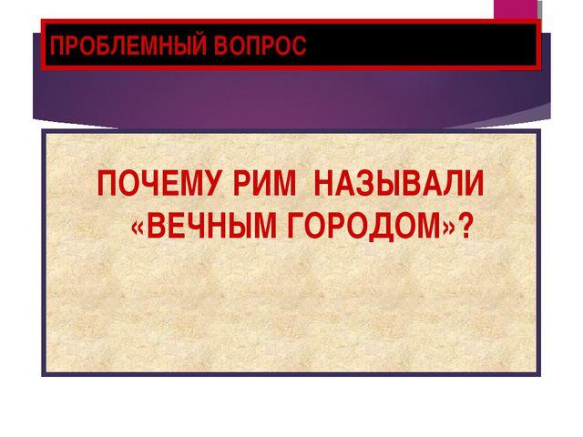 ПРОБЛЕМНЫЙ ВОПРОС ПОЧЕМУ РИМ НАЗЫВАЛИ «ВЕЧНЫМ ГОРОДОМ»?