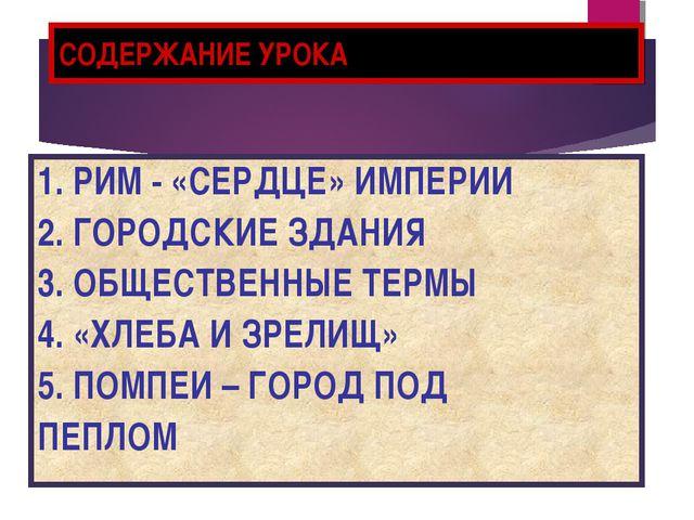 СОДЕРЖАНИЕ УРОКА 1. РИМ - «СЕРДЦЕ» ИМПЕРИИ 2. ГОРОДСКИЕ ЗДАНИЯ 3. ОБЩЕСТВЕННЫ...