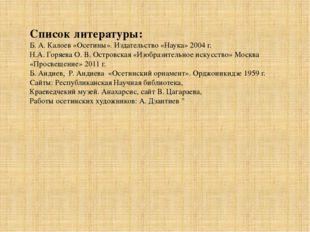 Список литературы: Б. А. Калоев «Осетины». Издательство «Наука» 2004 г. Н.А.