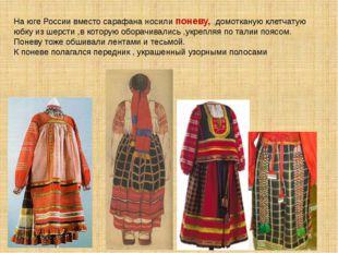 На юге России вместо сарафана носили поневу, ,домотканую клетчатую юбку из ше
