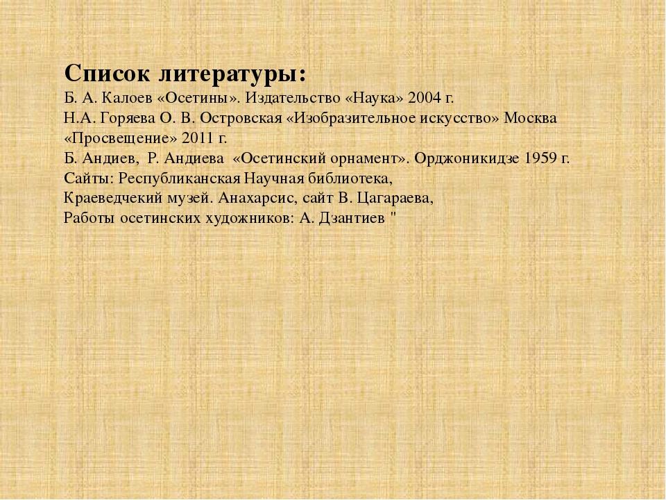 Список литературы: Б. А. Калоев «Осетины». Издательство «Наука» 2004 г. Н.А....