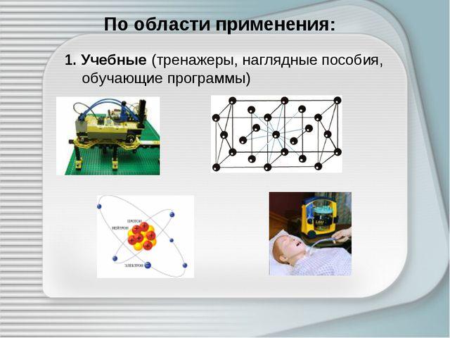 По области применения: 1. Учебные (тренажеры, наглядные пособия, обучающие пр...