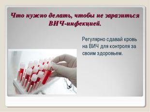 Что нужно делать, чтобы не заразиться ВИЧ-инфекцией. Регулярно сдавай кровь н