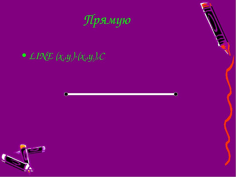 Прямую LINE (x1,y1)-(x2,y2),C