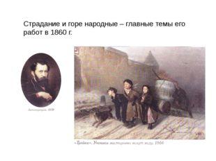Страдание и горе народные – главные темы его работ в 1860 г.