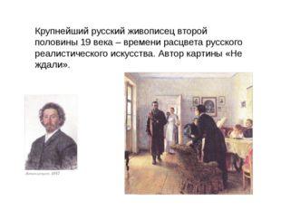 Крупнейший русский живописец второй половины 19 века – времени расцвета русск