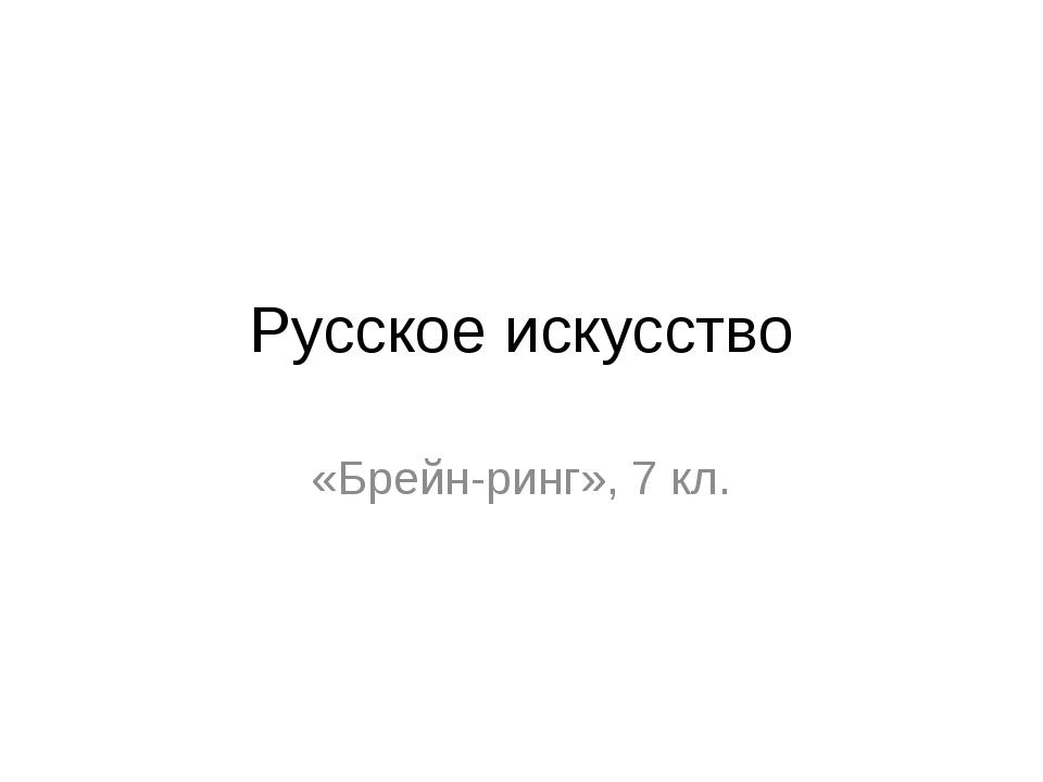 Русское искусство «Брейн-ринг», 7 кл.