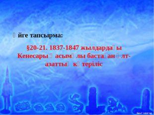 Үйге тапсырма: §20-21. 1837-1847 жылдардағы Кенесары Қасымұлы бастаған ұлт-аз