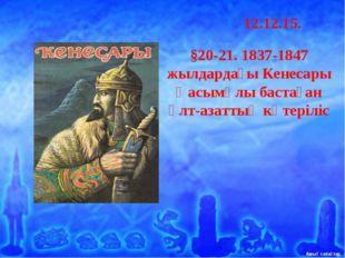 12.12.15. §20-21. 1837-1847 жылдардағы Кенесары Қасымұлы бастаған ұлт-а