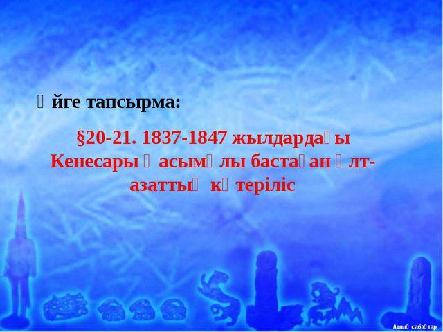 Үйге тапсырма: §20-21. 1837-1847 жылдардағы Кенесары Қасымұлы бастаған ұлт-аз...