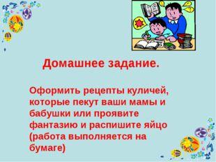 Домашнее задание. Оформить рецепты куличей, которые пекут ваши мамы и бабушк