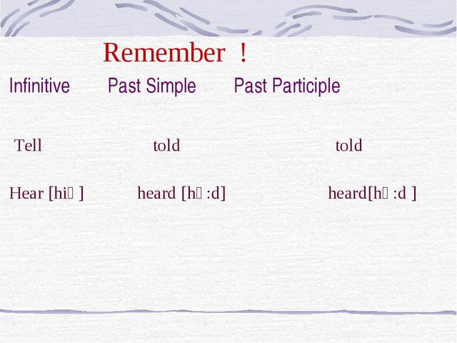 Remember ! Infinitive Past Simple Past Participle Tell told told Hear [hiә]...
