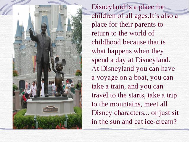 Disneyland is a place for children of all ages.It`s also a place for their pa...