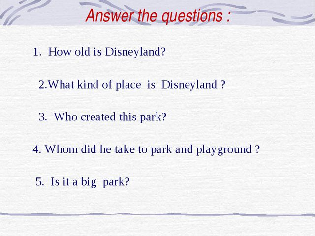 Answer the questions : 1. How old is Disneyland? 2.What kind of place is Disn...