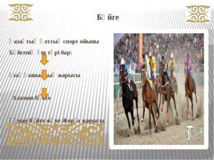 Бәйге  Қазақтың ұлттық спорт ойыны Бәйгенің үш түрі бар: ұзақ қашықтық жарыс