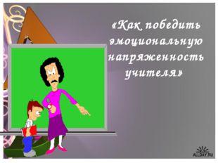 «Как победить эмоциональную напряженность учителя»
