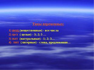 Типы переменных: 1) вещ (вещественные) - все числа 2) цел ( целые) - 3; 2; 5