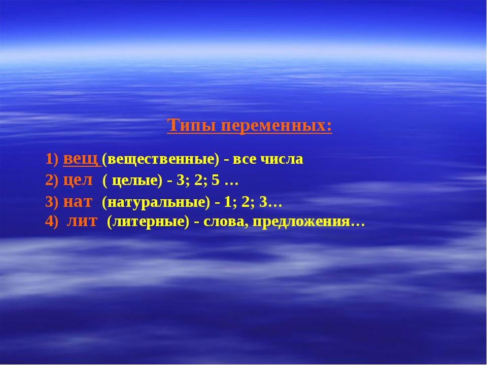 Типы переменных: 1) вещ (вещественные) - все числа 2) цел ( целые) - 3; 2; 5...