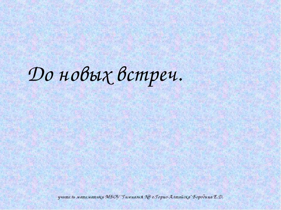 """До новых встреч. учитель математики МБОУ """"Гимназия №3 г.Горно-Алтайска"""" Боро..."""