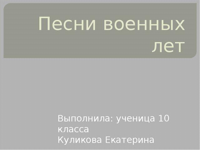 Песни военных лет Выполнила: ученица 10 класса Куликова Екатерина