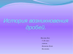 История возникновения дробей. Маслова Лиза 5 «Б» класс учитель: Баскакова Лил