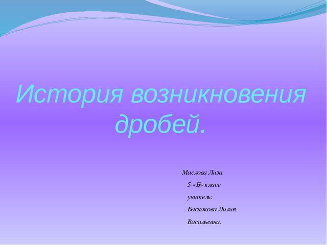 История возникновения дробей. Маслова Лиза 5 «Б» класс учитель: Баскакова Лил...