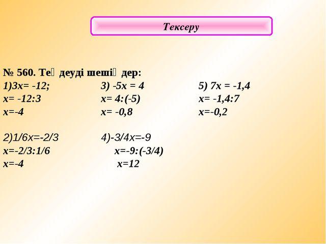 Тексеру № 560. Теңдеуді шешіңдер: 1)3х= -12; 3) -5x = 45) 7x = -1,4 x= -1...