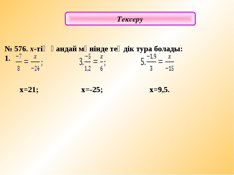 Тексеру № 576. х-тің қандай мәнінде теңдік тура болады: 1. х=21; x=-25; x=9,5.