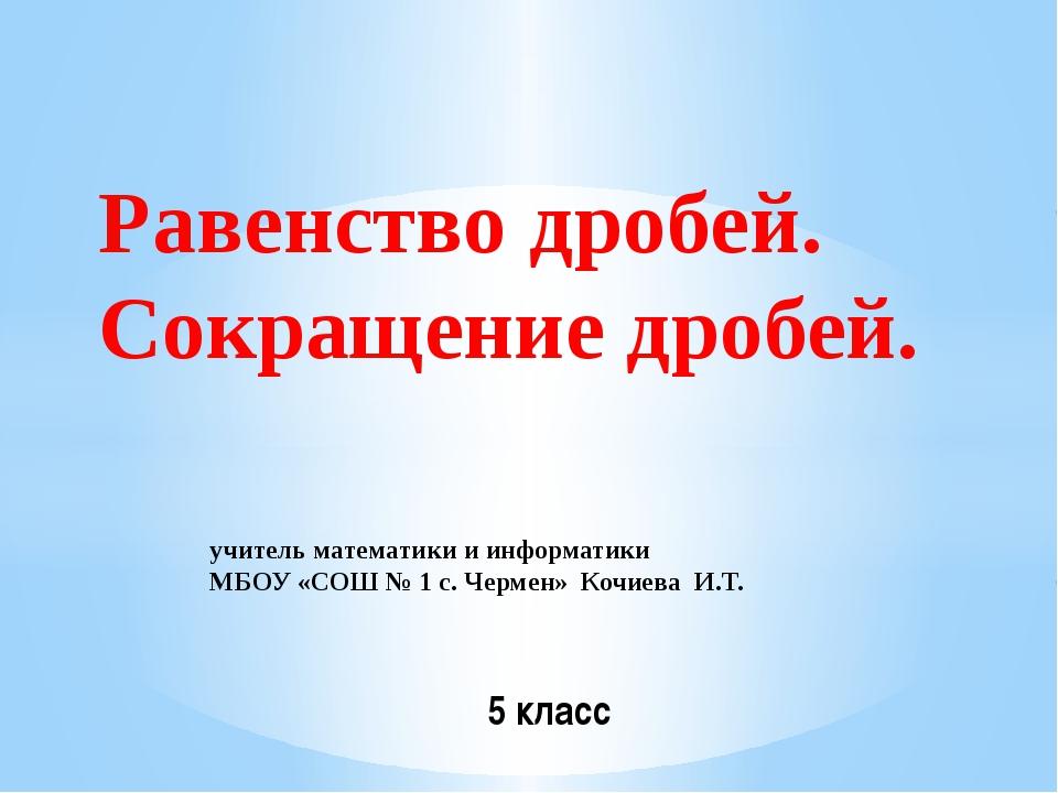 5 класс учитель математики и информатики МБОУ «СОШ № 1 с. Чермен» Кочиева И....
