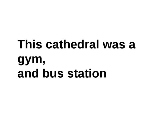 This cathedral was a gym, and bus station