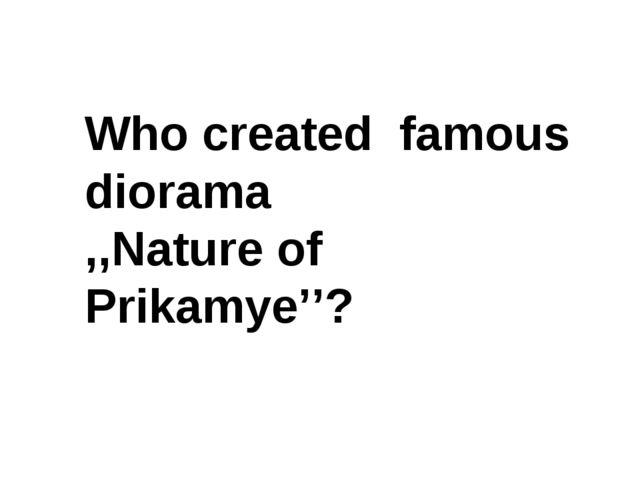 Who created famous diorama ,,Nature of Prikamye''?