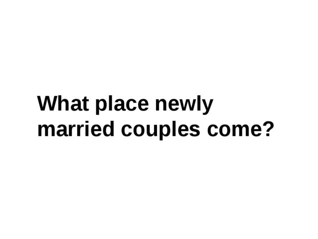 What place newly married couples come?