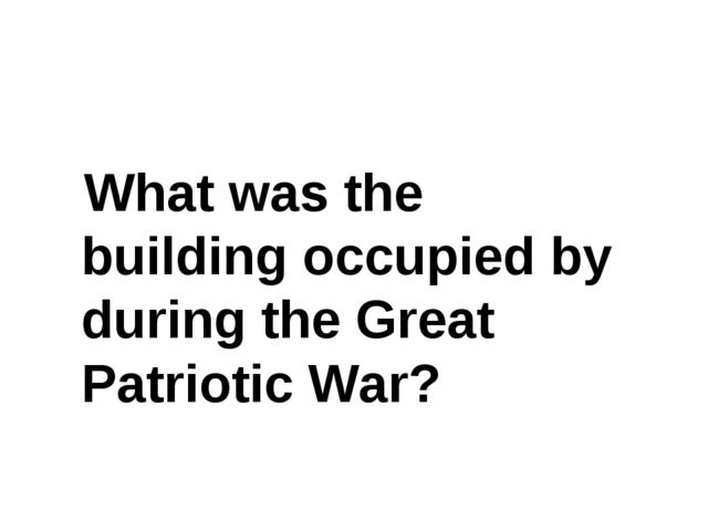 What was the building occupied by during the Great Patriotic War?