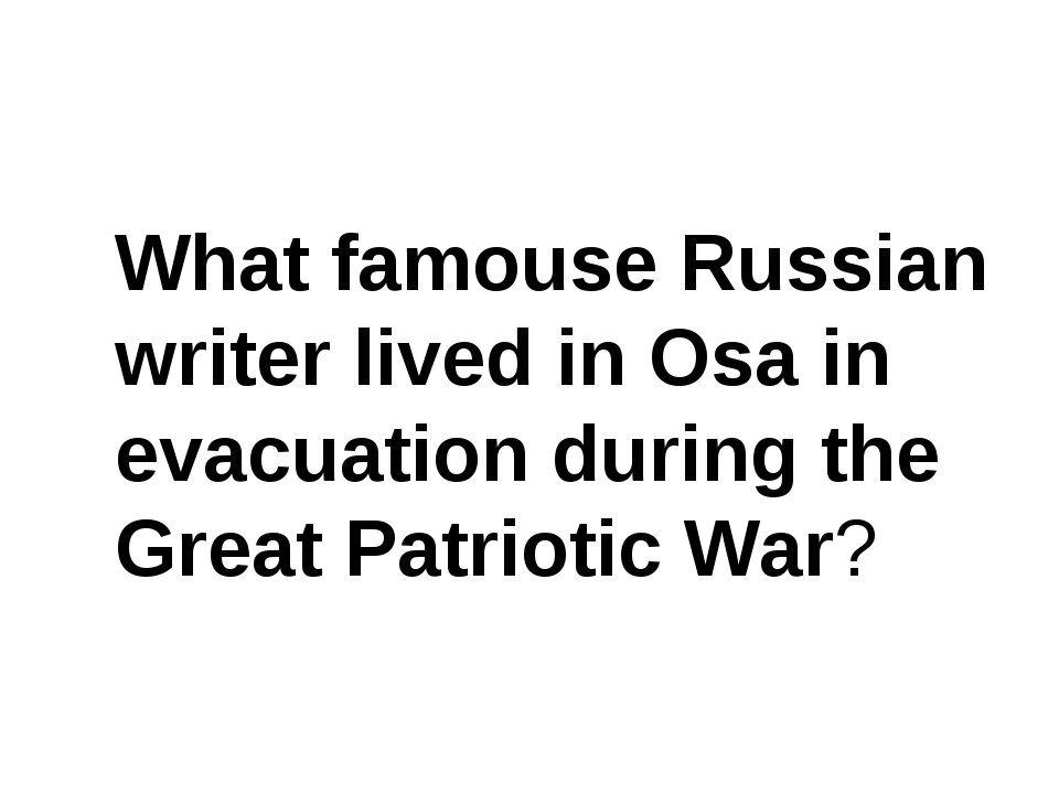 What famouse Russian writer lived in Osa in evacuation during the Great Patri...