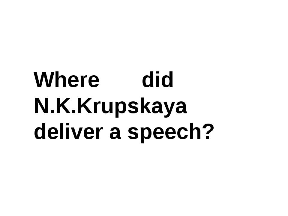 Where did N.K.Krupskaya deliver a speech?