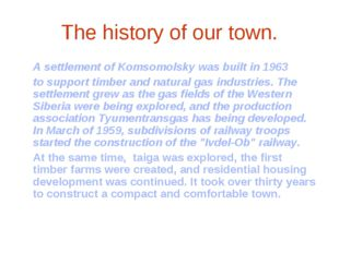 The history of our town. 	A settlement of Komsomolsky was built in 1963 	to s