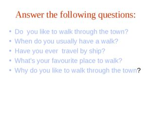 Answer the following questions: Do you like to walk through the town? When do