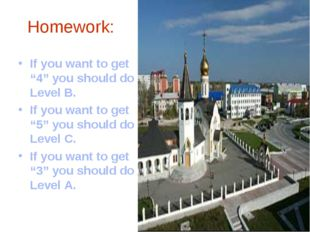 "Homework: If you want to get ""4"" you should do Level B. If you want to get ""5"