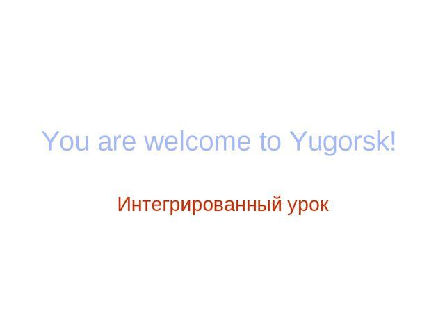 You are welcome to Yugorsk! Интегрированный урок