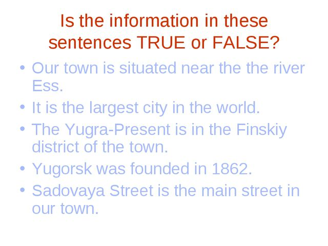 Is the information in these sentences TRUE or FALSE? Our town is situated nea...