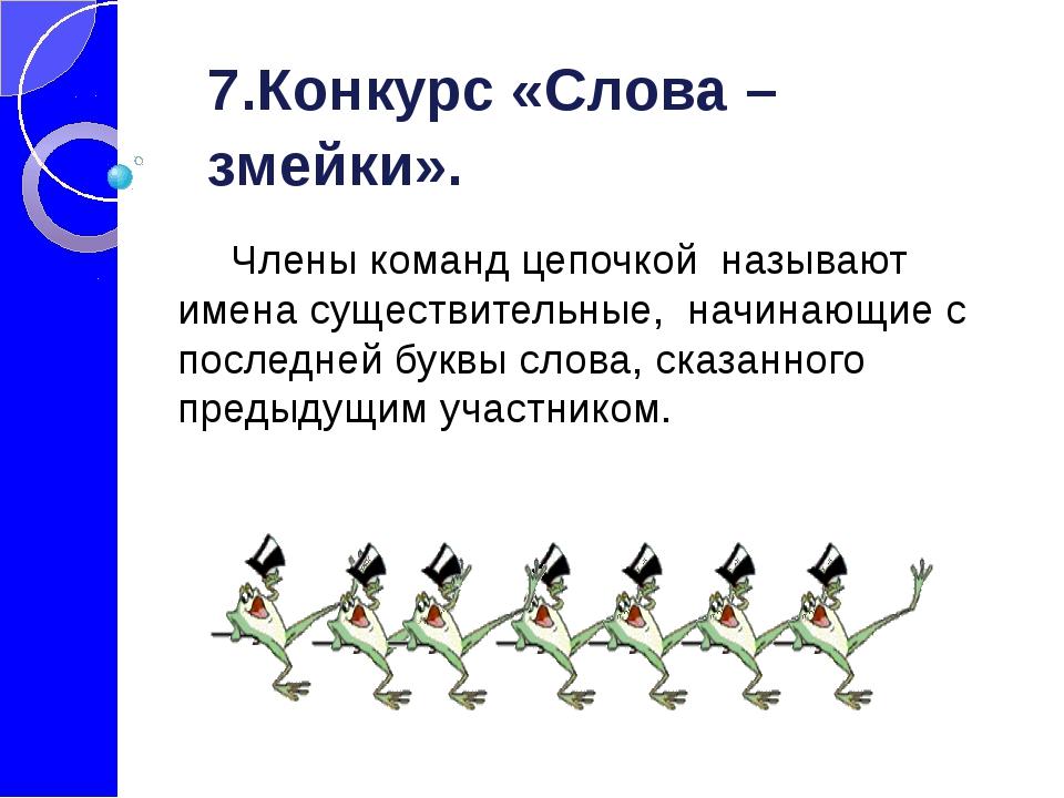 7.Конкурс «Слова –змейки».  Члены команд цепочкой называют имена существит...